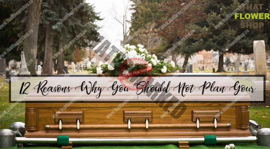 12 Reasons Why You Should Not Plan Your Funeral