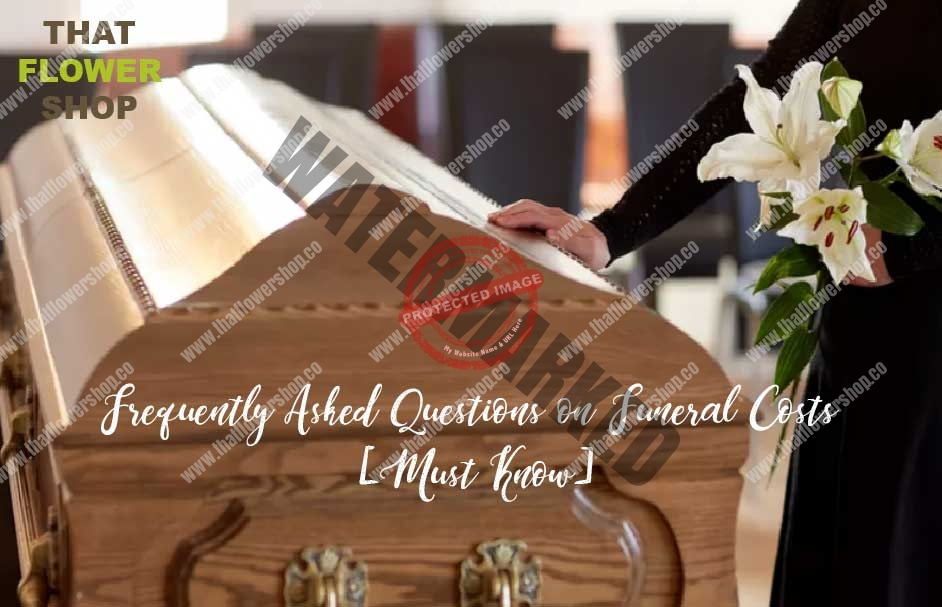Frequently Asked Questions on Funeral Costs [Must Know]